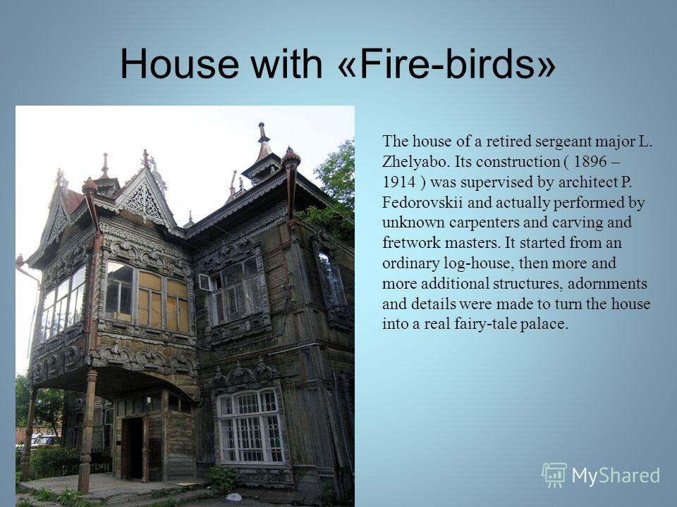 House with «Fire-birds» The house of a retired sergeant major L. Zhelyabo. Its construction ( 1896 – 1914 ) was supervised by architect P. Fedorovskii and actually performed by unknown carpenters and carving and fretwork masters. It started from an o