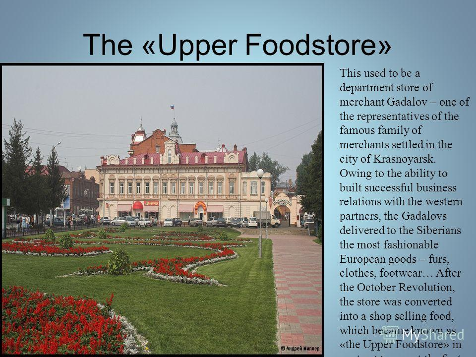 The «Upper Foodstore» This used to be a department store of merchant Gadalov – one of the representatives of the famous family of merchants settled in the city of Krasnoyarsk. Owing to the ability to built successful business relations with the weste