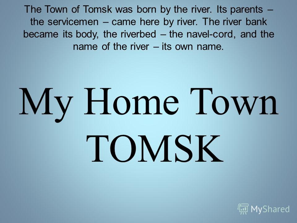 The Town of Tomsk was born by the river. Its parents – the servicemen – came here by river. The river bank became its body, the riverbed – the navel-cord, and the name of the river – its own name. My Home Town TOMSK