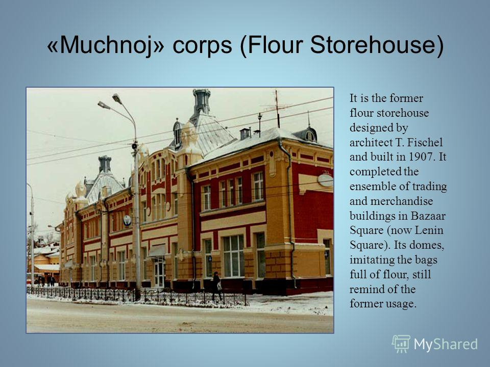 «Muchnoj» corps (Flour Storehouse) It is the former flour storehouse designed by architect T. Fischel and built in 1907. It completed the ensemble of trading and merchandise buildings in Bazaar Square (now Lenin Square). Its domes, imitating the bags