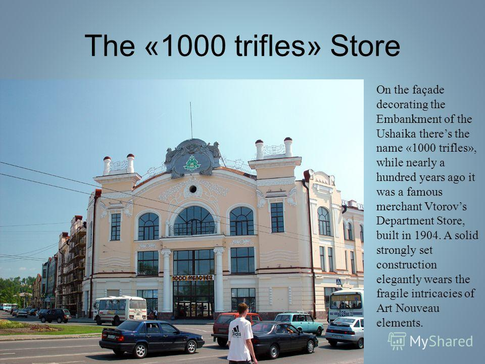 The «1000 trifles» Store On the façade decorating the Embankment of the Ushaika theres the name «1000 trifles», while nearly a hundred years ago it was a famous merchant Vtorovs Department Store, built in 1904. A solid strongly set construction elega