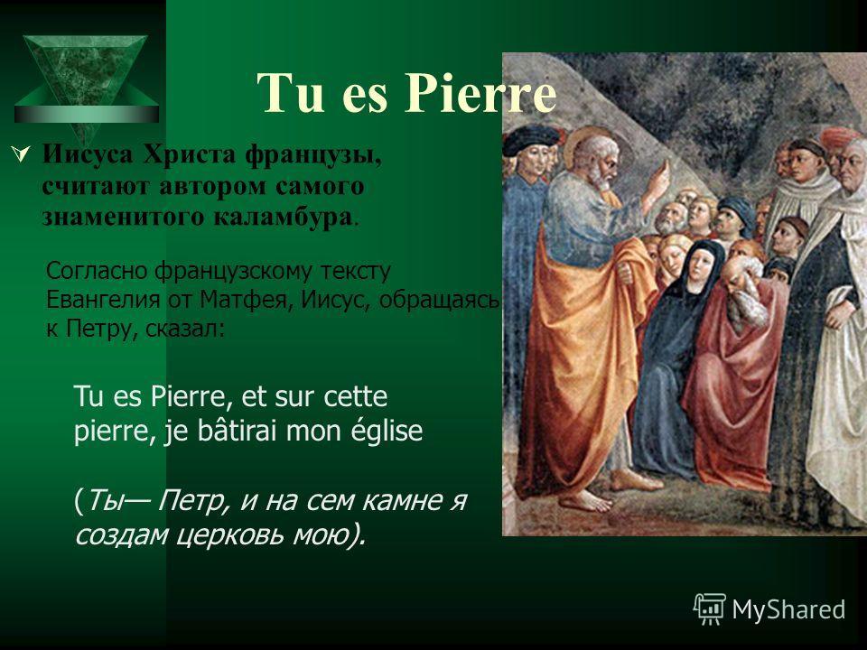 Иисуса Христа французы, считают автором самого знаменитого каламбура. Согласно французскому тексту Евангелия от Матфея, Иисус, обращаясь к Петру, сказал: Tu es Pierre, et sur cette pierre, je bâtirai mon église (Ты Петр, и на сем камне я создам церко