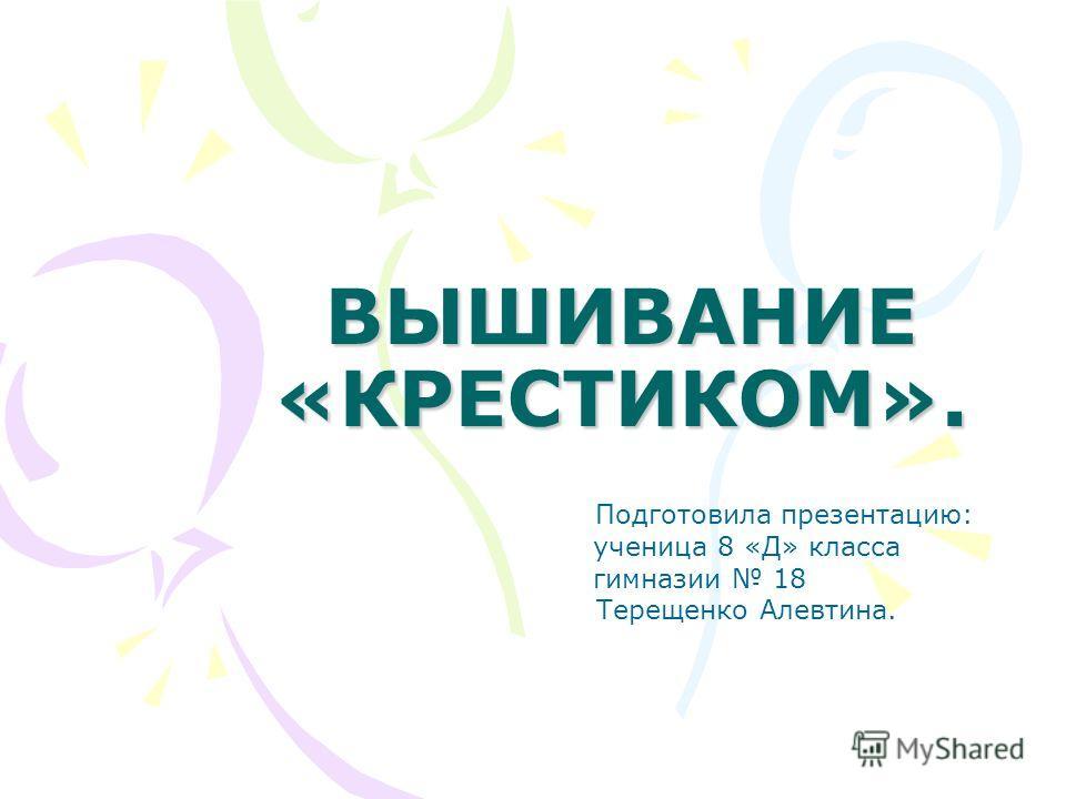 ВЫШИВАНИЕ «КРЕСТИКОМ». Подготовила презентацию: ученица 8 «Д» класса гимназии 18 Терещенко Алевтина.
