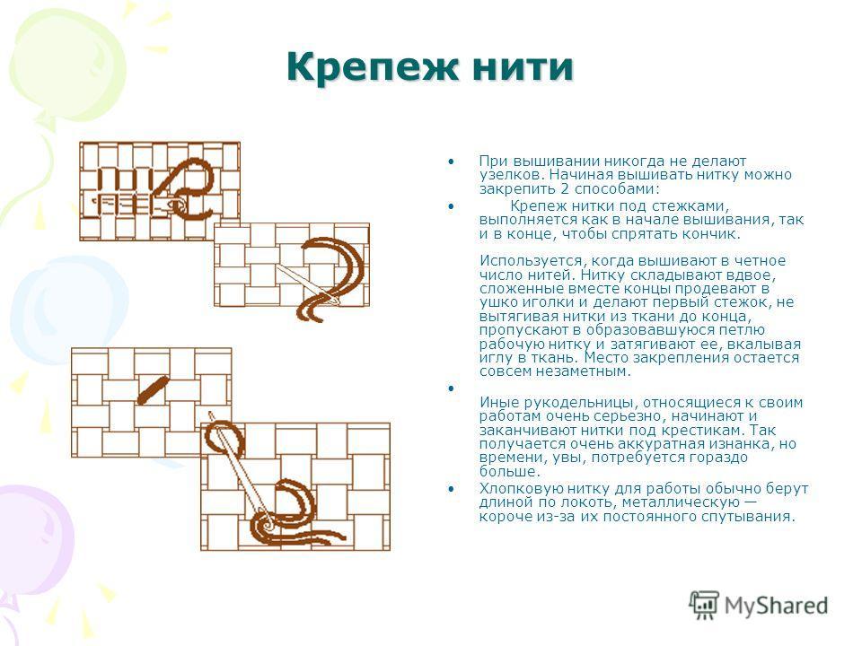 Крепеж нити При вышивании никогда не делают узелков. Начиная вышивать нитку можно закрепить 2 способами: Крепеж нитки под стежками, выполняется как в начале вышивания, так и в конце, чтобы спрятать кончик. Используется, когда вышивают в четное число