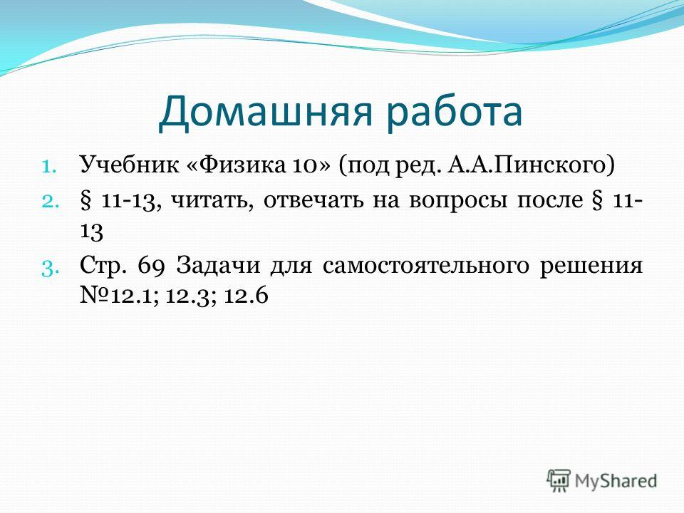 Домашняя работа 1. Учебник «Физика 10» (под ред. А.А.Пинского) 2. § 11-13, читать, отвечать на вопросы после § 11- 13 3. Стр. 69 Задачи для самостоятельного решения 12.1; 12.3; 12.6