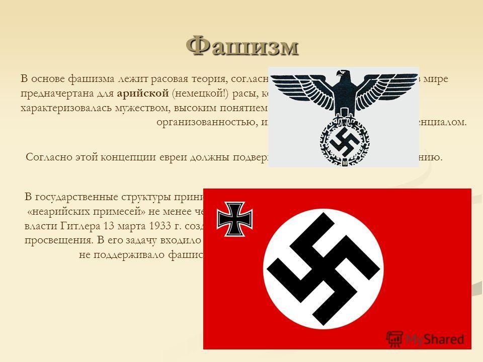Фашизм В основе фашизма лежит расовая теория, согласно которой руководящая роль в мире предначертана для арийской (немецкой!) расы, которая единственная в мире характеризовалась мужеством, высоким понятием чести, верности родине, организованностью, и
