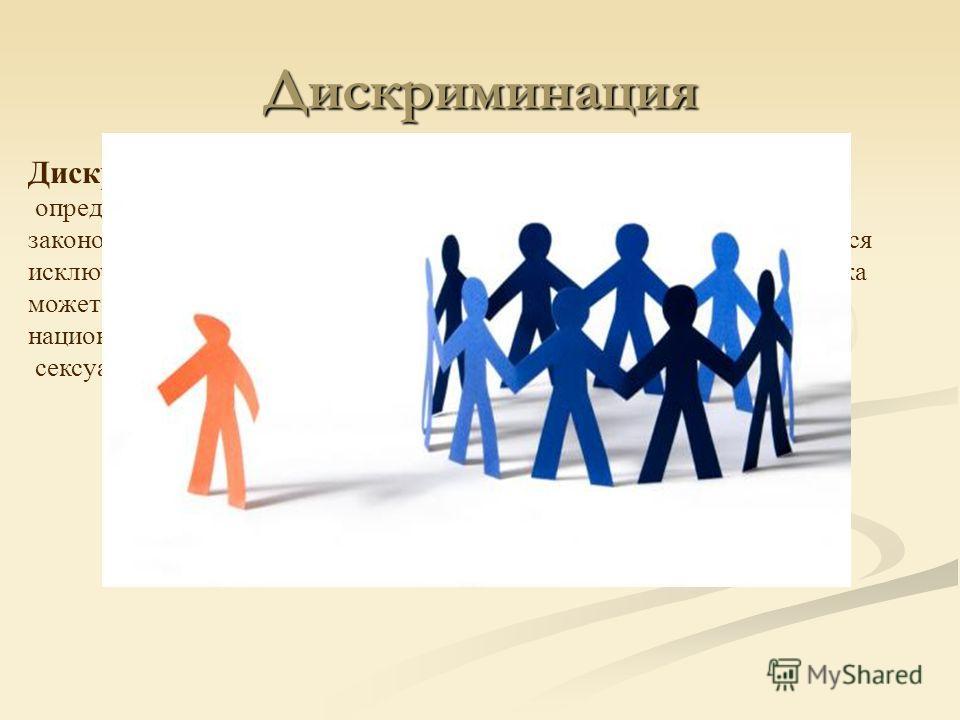 Дискриминация Дискриминация ограничение прав и обязанностей человека по определённому признаку. Ограничение прав может быть подкреплено законодательством, принятой в стране религией, или может основываться исключительно на сложившихся моральных норма