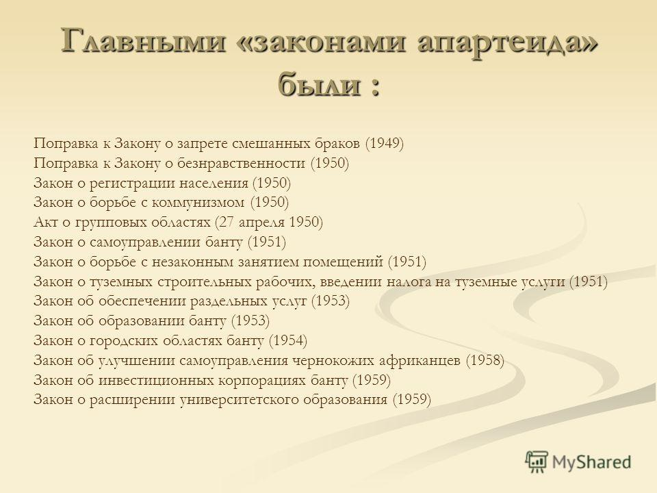 Главными «законами апартеида» были : Поправка к Закону о запрете смешанных браков (1949) Поправка к Закону о безнравственности (1950) Закон о регистрации населения (1950) Закон о борьбе с коммунизмом (1950) Акт о групповых областях (27 апреля 1950) З