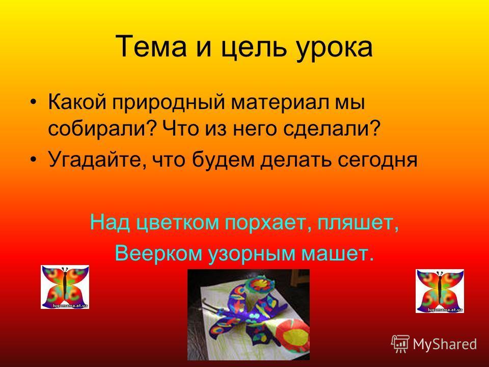 Тема и цель урока Какой природный материал мы собирали? Что из него сделали? Угадайте, что будем делать сегодня Над цветком порхает, пляшет, Веерком узорным машет.