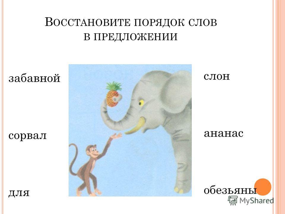 В ОССТАНОВИТЕ ПОРЯДОК СЛОВ В ПРЕДЛОЖЕНИИ забавной сорвал для слон ананас обезьяны
