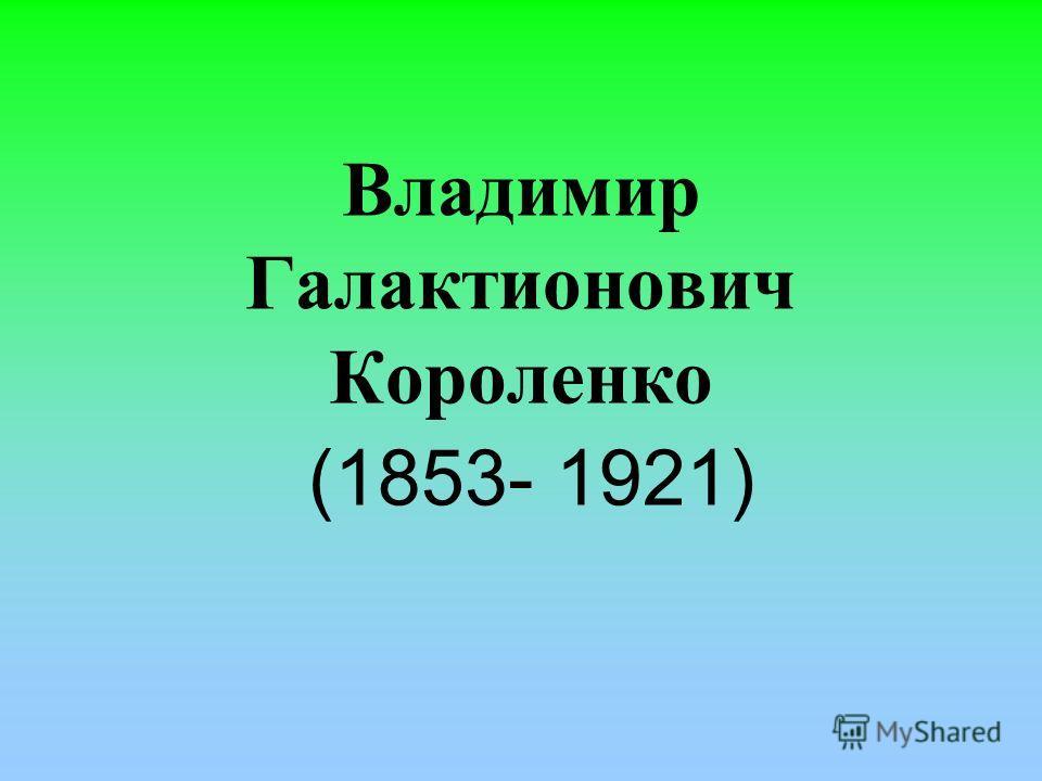 Владимир Галактионович Короленко (1853- 1921)
