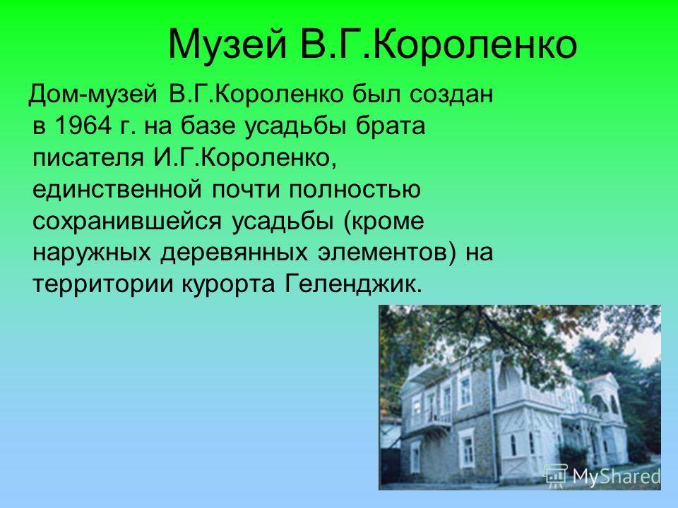 Музей В.Г.Короленко Дом-музей В.Г.Короленко был создан в 1964 г. на базе усадьбы брата писателя И.Г.Короленко, единственной почти полностью сохранившейся усадьбы (кроме наружных деревянных элементов) на территории курорта Геленджик.