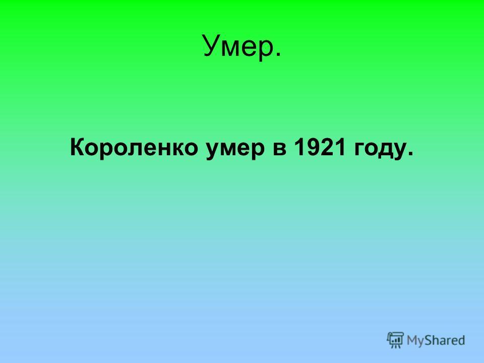 Умер. Короленко умер в 1921 году.