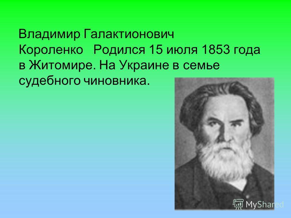 Владимир Галактионович Короленко Родился 15 июля 1853 года в Житомире. На Украине в семье судебного чиновника.