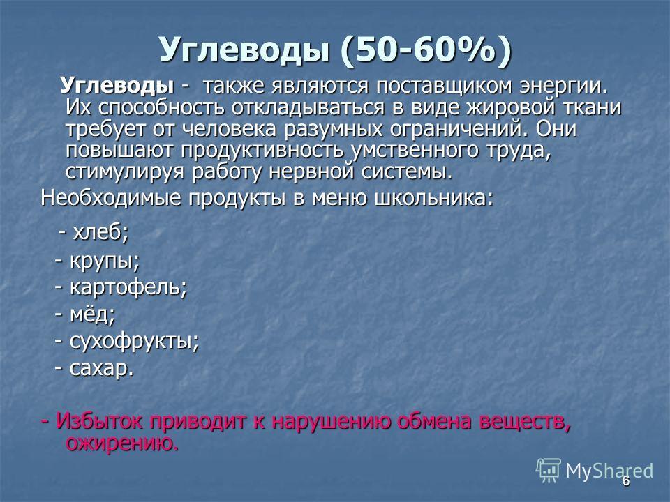 6 Углеводы (50-60%) Углеводы - также являются поставщиком энергии. Их способность откладываться в виде жировой ткани требует от человека разумных ограничений. Они повышают продуктивность умственного труда, стимулируя работу нервной системы. Углеводы