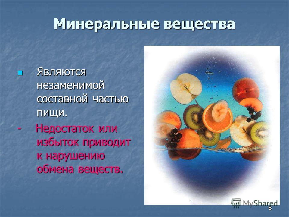 8 Минеральные вещества Являются незаменимой составной частью пищи. Являются незаменимой составной частью пищи. - Недостаток или избыток приводит к нарушению обмена веществ.