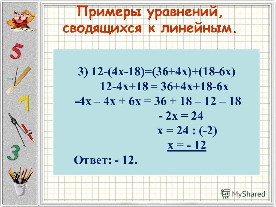 Примеры уравнений, сводящихся к линейным. 3) 12-(4х-18)=(36+4х)+(18-6х) 12-4х+18 = 36+4х+18-6х -4х – 4х + 6х = 36 + 18 – 12 – 18 - 2х = 24 х = 24 : (-2) х = - 12 Ответ: - 12.
