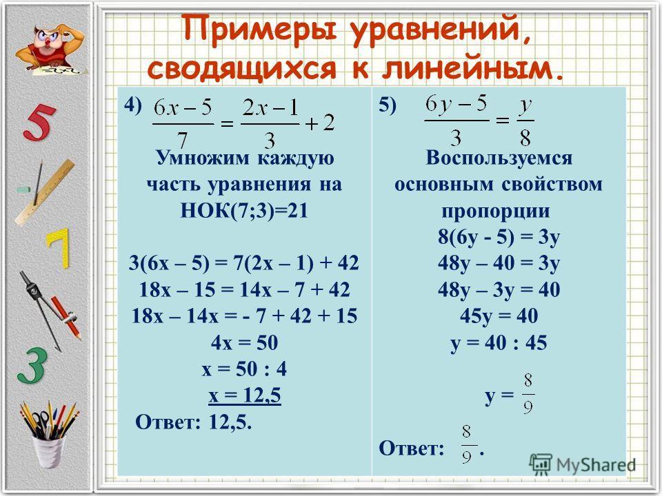 Примеры уравнений, сводящихся к линейным. 4) Умножим каждую часть уравнения на НОК(7;3)=21 3(6х – 5) = 7(2х – 1) + 42 18х – 15 = 14х – 7 + 42 18х – 14х = - 7 + 42 + 15 4х = 50 х = 50 : 4 х = 12,5 Ответ: 12,5. 5) Воспользуемся основным свойством пропо