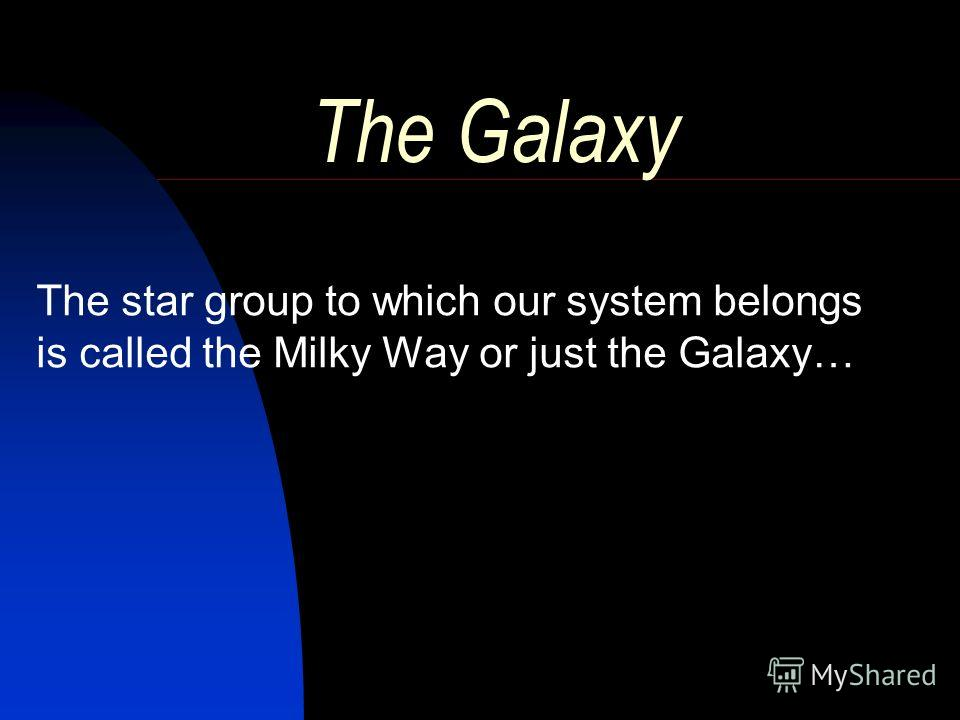 The Galaxy The star group to which our system belongs is called the Milky Way or just the Galaxy…