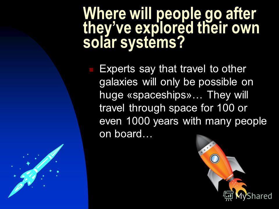 Where will people go after theyve explored their own solar systems? Experts say that travel to other galaxies will only be possible on huge «spaceships»… They will travel through space for 100 or even 1000 years with many people on board…