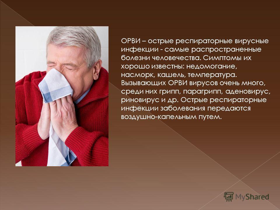 ОРВИ – острые респираторные вирусные инфекции - самые распространенные болезни человечества. Симптомы их хорошо известны: недомогание, насморк, кашель, температура. Вызывающих ОРВИ вирусов очень много, среди них грипп, парагрипп, аденовирус, риновиру