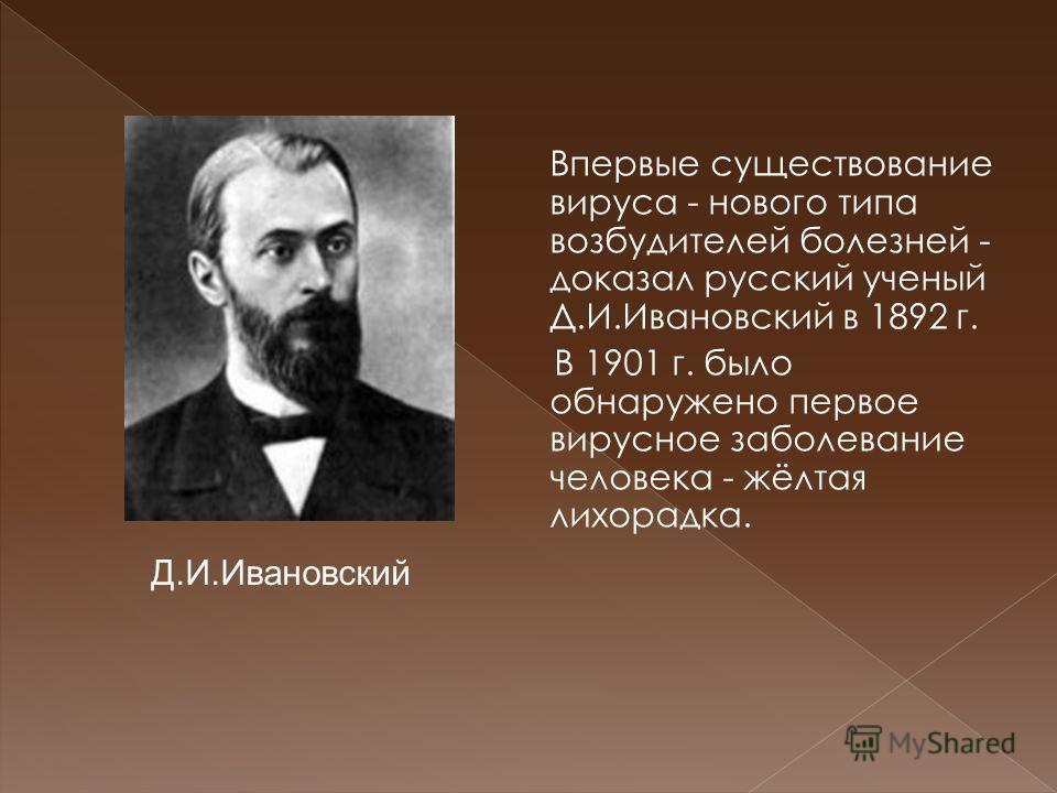Впервые существование вируса - нового типа возбудителей болезней - доказал русский ученый Д.И.Ивановский в 1892 г. В 1901 г. было обнаружено первое вирусное заболевание человека - жёлтая лихорадка. Д.И.Ивановский