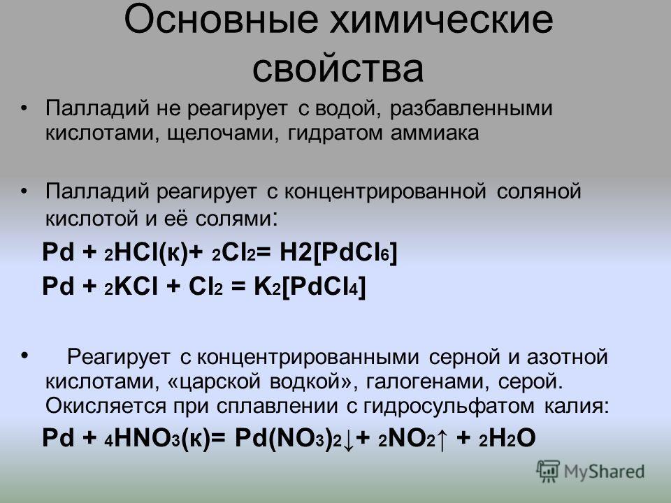 Основные химические свойства Палладий не реагирует с водой, разбавленными кислотами, щелочами, гидратом аммиака Палладий реагирует с концентрированной соляной кислотой и её солями : Pd + 2 HCl(к)+ 2 Cl 2 = H2[PdCl 6 ] Pd + 2 KCl + Cl 2 = K 2 [PdCl 4