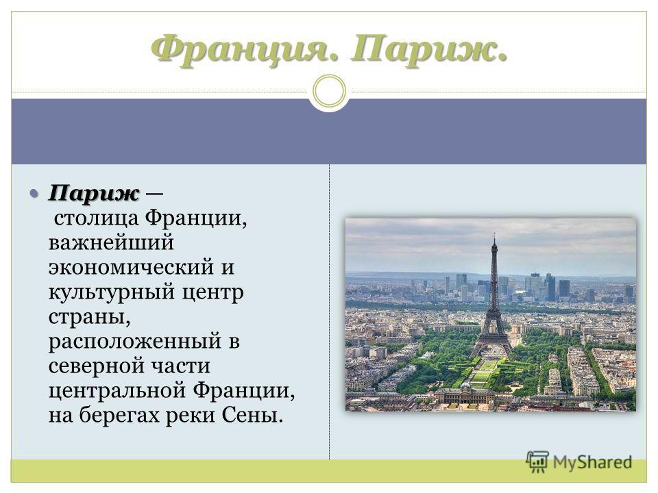 Париж Париж столица Франции, важнейший экономический и культурный центр страны, расположенный в северной части центральной Франции, на берегах реки Сены. Франция. Париж.
