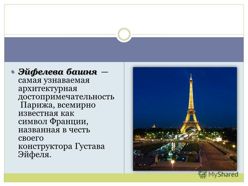 Эйфелева башня Эйфелева башня самая узнаваемая архитектурная достопримечательность Парижа, всемирно известная как символ Франции, названная в честь своего конструктора Густава Эйфеля.