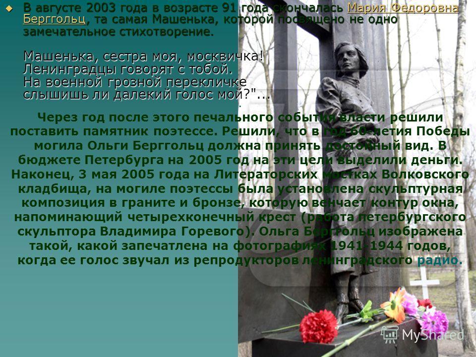 В августе 2003 года в возрасте 91 года скончалась Мария Федоровна Берггольц, та самая Машенька, которой посвящено не одно замечательное стихотворение. Машенька, сестра моя, москвичка! Ленинградцы говорят с тобой. На военной грозной перекличке слышишь