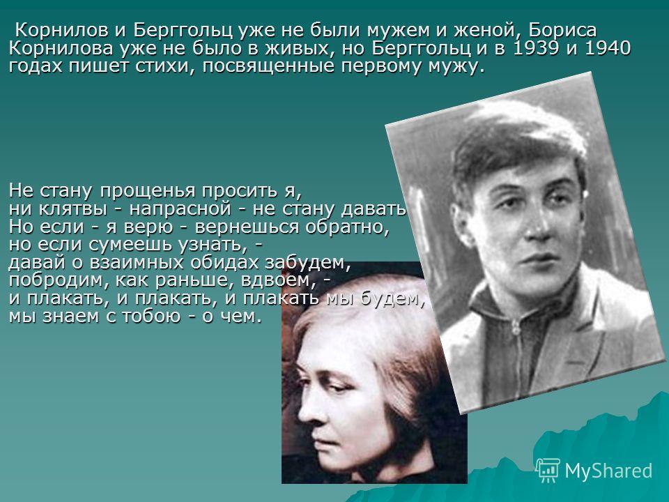 Корнилов и Берггольц уже не были мужем и женой, Бориса Корнилова уже не было в живых, но Берггольц и в 1939 и 1940 годах пишет стихи, посвященные первому мужу. Корнилов и Берггольц уже не были мужем и женой, Бориса Корнилова уже не было в живых, но Б