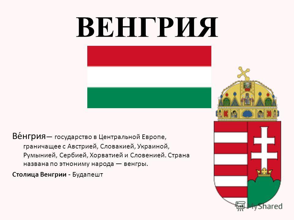 Ве́нгрия государство в Центральной Европе, граничащее с Австрией, Словакией, Украиной, Румынией, Сербией, Хорватией и Словенией. Страна названа по этнониму народа венгры. Столица Венгрии - Будапешт ВЕНГРИЯ