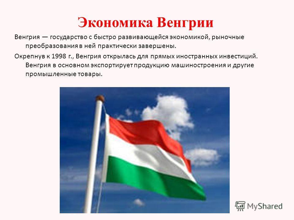 Экономика Венгрии Венгрия государство с быстро развивающейся экономикой, рыночные преобразования в ней практически завершены. Окрепнув к 1998 г., Венгрия открылась для прямых иностранных инвестиций. Венгрия в основном экспортирует продукцию машиностр