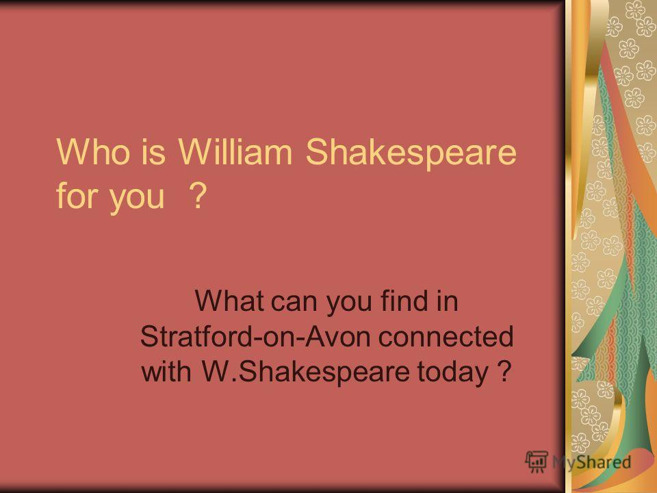 Who is William Shakespeare for you ? What can you find in Stratford-on-Avon connected with W.Shakespeare today ?