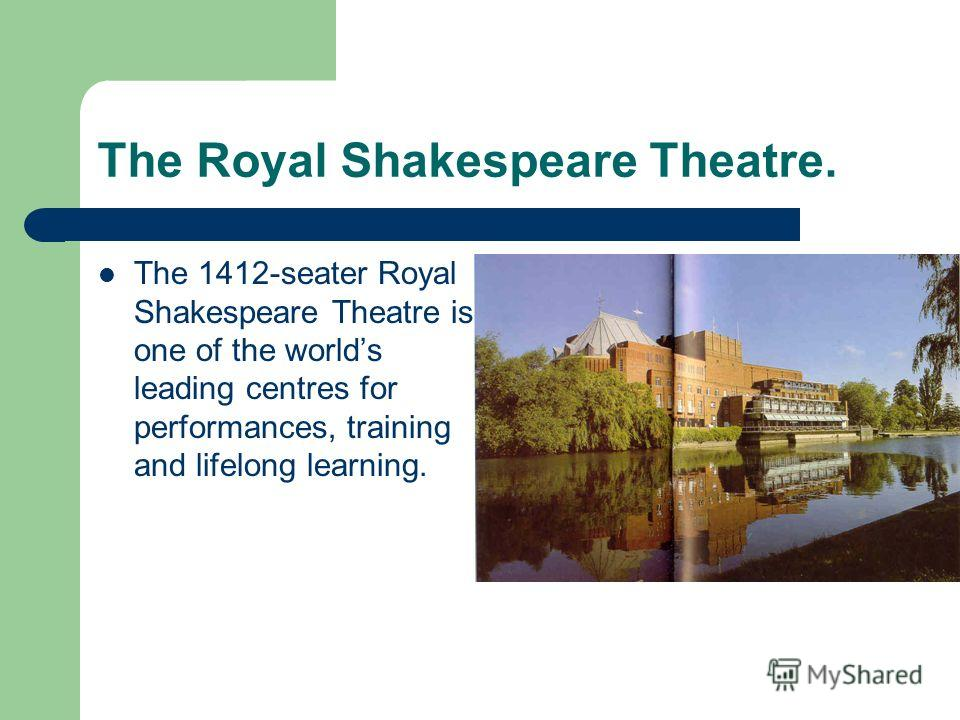 The Royal Shakespeare Theatre. The 1412-seater Royal Shakespeare Theatre is one of the worlds leading centres for performances, training and lifelong learning.