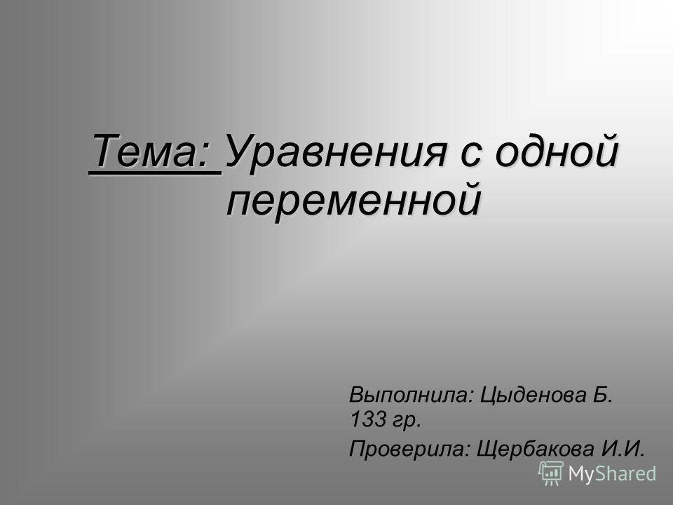 Тема: Уравнения с одной переменной Выполнила: Цыденова Б. 133 гр. Проверила: Щербакова И.И.