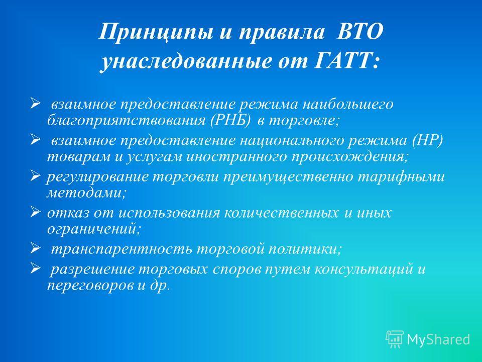 Принципы и правила ВТО унаследованные от ГАТТ : взаимное предоставление режима наибольшего благоприятствования ( РНБ ) в торговле ; взаимное предоставление национального режима ( НР ) товарам и услугам иностранного происхождения ; регулирование торго