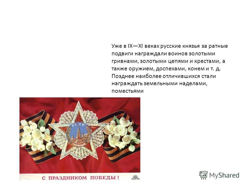 Уже в IXXI веках русские князья за ратные подвиги награждали воинов золотыми гривнами, золотыми цепями и крестами, а также оружием, доспехами, конем и т. д. Позднее наиболее отличившихся стали награждать земельными наделами, поместьями