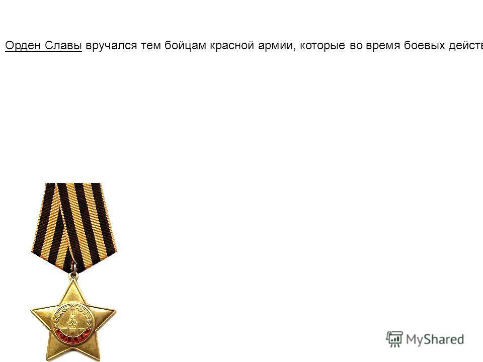 Орден Славы вручался тем бойцам красной армии, которые во время боевых действий проявили себя как мужественные, храбрые и бесстрашные воины, вставшие на защиту Советской родины в таких ситуациях: если боец во время боя или в критической ситуации проя