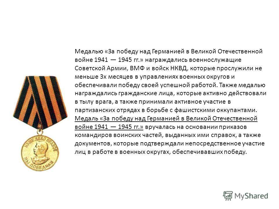 Медалью «За победу над Германией в Великой Отечественной войне 1941 1945 гг.» награждались военнослужащие Советской Армии, ВМФ и войск НКВД, которые прослужили не меньше 3х месяцев в управлениях военных округов и обеспечивали победу своей успешной ра