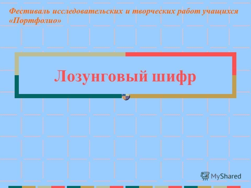 Лозунговый шифр Фестиваль исследовательских и творческих работ учащихся «Портфолио»