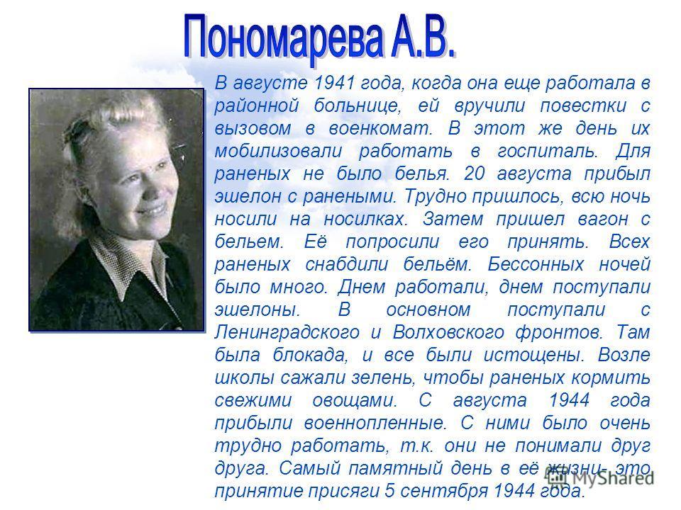 В августе 1941 года, когда она еще работала в районной больнице, ей вручили повестки с вызовом в военкомат. В этот же день их мобилизовали работать в госпиталь. Для раненых не было белья. 20 августа прибыл эшелон с ранеными. Трудно пришлось, всю ночь