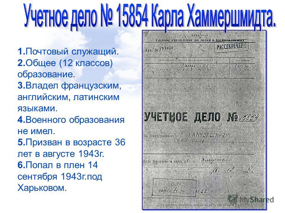 1.Почтовый служащий. 2.Общее (12 классов) образование. 3.Владел французским, английским, латинским языками. 4.Военного образования не имел. 5.Призван в возрасте 36 лет в августе 1943г. 6.Попал в плен 14 сентября 1943г.под Харьковом.