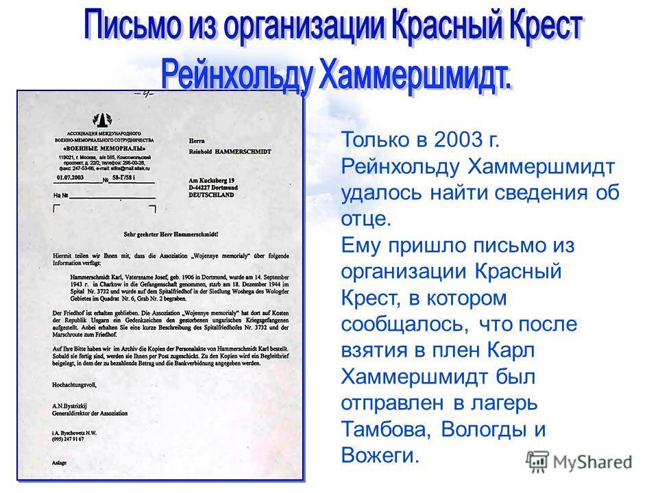 Только в 2003 г. Рейнхольду Хаммершмидт удалось найти сведения об отце. Ему пришло письмо из организации Красный Крест, в котором сообщалось, что после взятия в плен Карл Хаммершмидт был отправлен в лагерь Тамбова, Вологды и Вожеги.