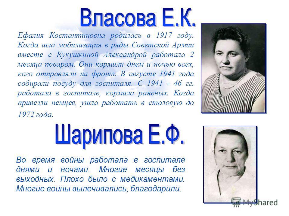 Ефалия Костантиновна родилась в 1917 году. Когда шла мобилизация в ряды Советской Армии вместе с Кукушкиной Александрой работала 2 месяца поваром. Они кормили днем и ночью всех, кого отправляли на фронт. В августе 1941 года собирали посуду для госпит