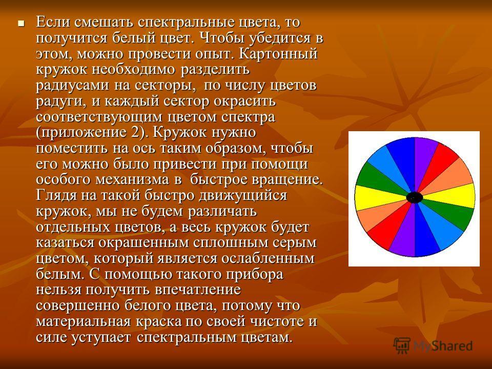 Если смешать спектральные цвета, то получится белый цвет. Чтобы убедится в этом, можно провести опыт. Картонный кружок необходимо разделить радиусами на секторы, по числу цветов радуги, и каждый сектор окрасить соответствующим цветом спектра (приложе