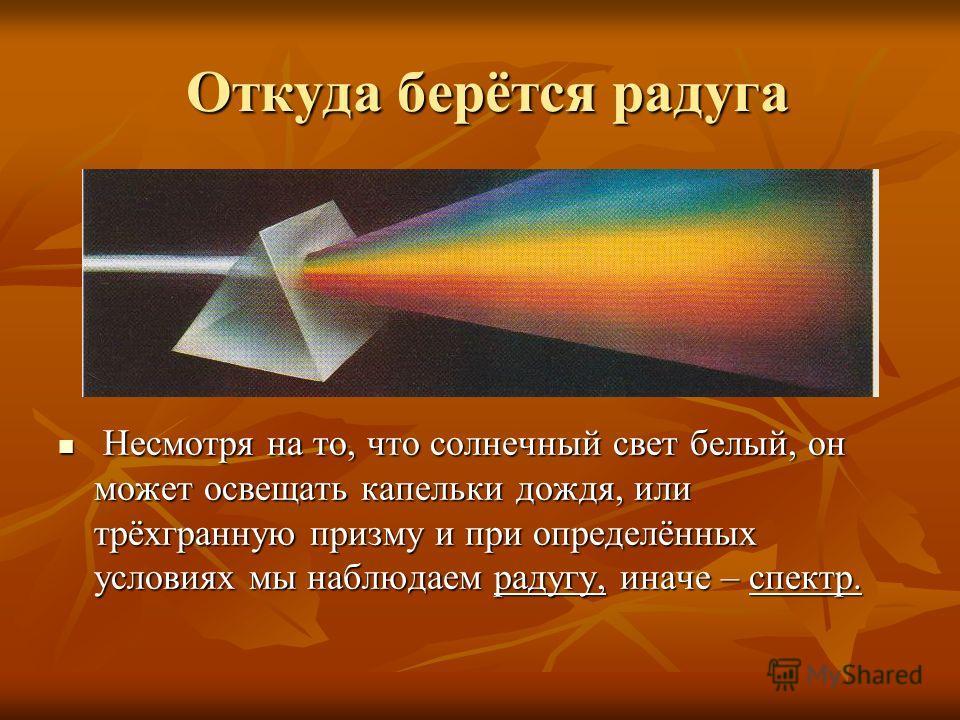 Откуда берётся радуга Несмотря на то, что солнечный свет белый, он может освещать капельки дождя, или трёхгранную призму и при определённых условиях мы наблюдаем радугу, иначе – спектр. Несмотря на то, что солнечный свет белый, он может освещать капе