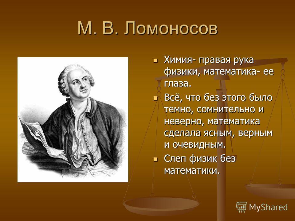 М. В. Ломоносов Химия- правая рука физики, математика- ее глаза. Всё, что без этого было темно, сомнительно и неверно, математика сделала ясным, верным и очевидным. Слеп физик без математики.