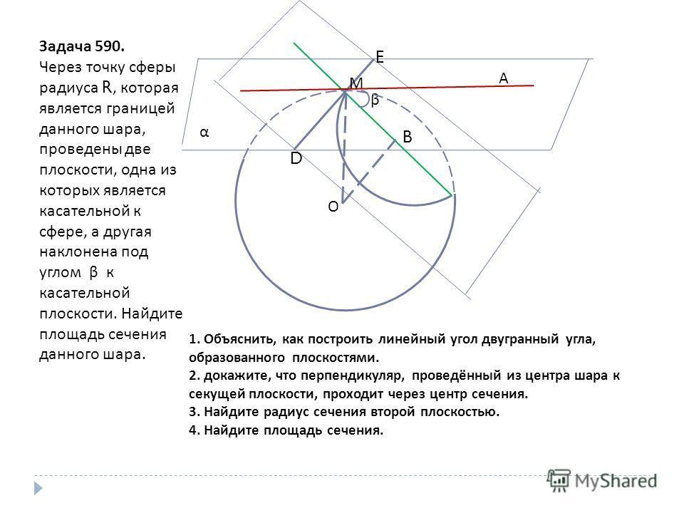 Задача 590. Через точку сферы радиуса R, которая является границей данного шара, проведены две плоскости, одна из которых является касательной к сфере, а другая наклонена под углом β к касательной плоскости. Найдите площадь сечения данного шара. β α
