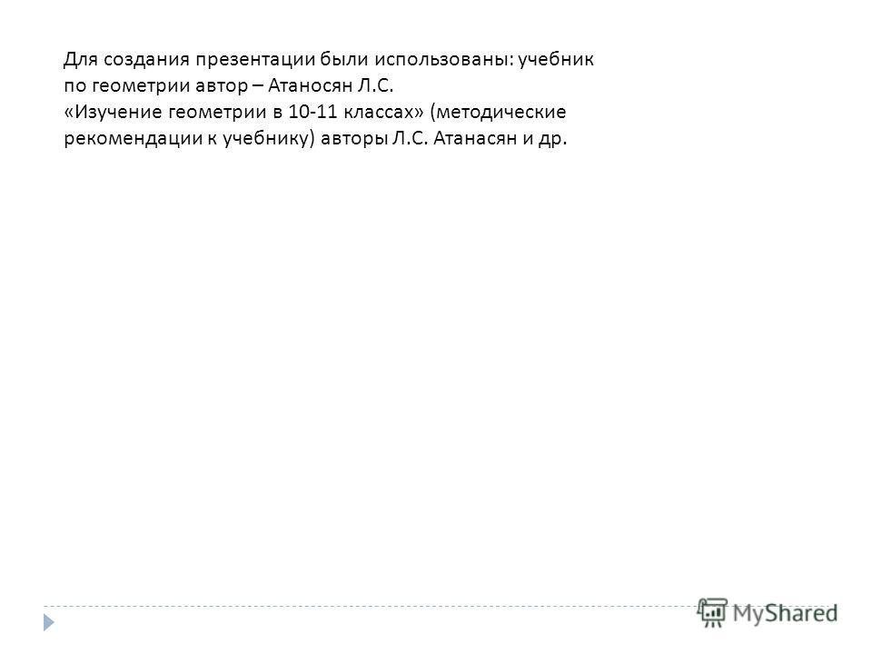 Для создания презентации были использованы : учебник по геометрии автор – Атаносян Л. С. « Изучение геометрии в 10-11 классах » ( методические рекомендации к учебнику ) авторы Л. С. Атанасян и др.